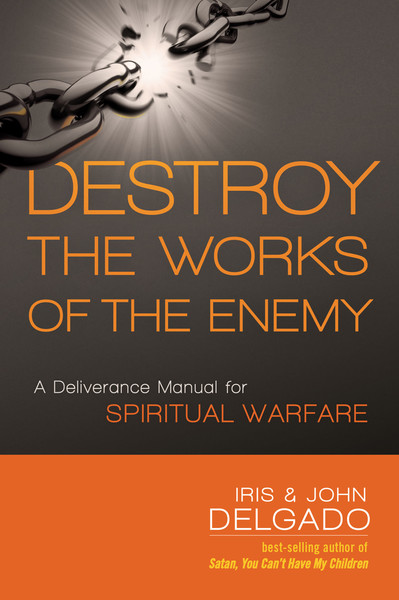 Destroy the Works of the Enemy: A Deliverance Manual for