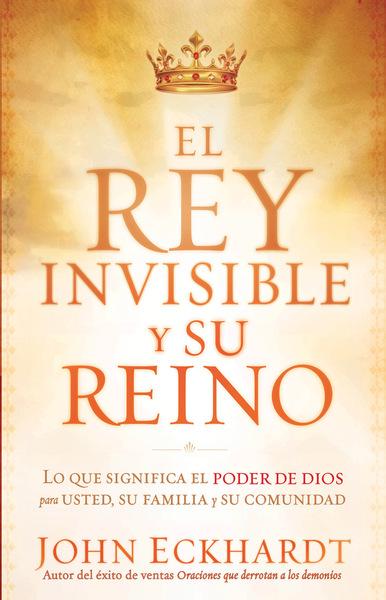 El Rey Invisible y Su Reino: Lo que significa el poder de Dios para usted, su familia y su comunidad