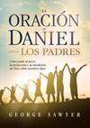 La Oración de Daniel para los padres: Cómo pedir el favor, la protección y la bendición de Dios sobre nuestros hijos