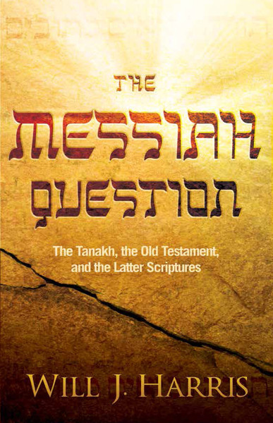 The Messiah Question: The Tanakh, the Old Testament, and the Latter Scriptures