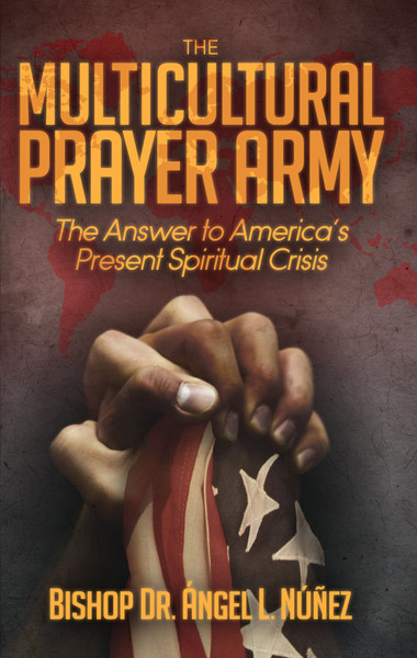 The Multi-Cultural Prayer Army: The Answer to America's Present Spiritual Crisis