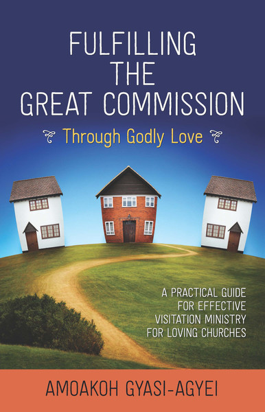 Fulfilling the Great Commission Through Godly Love: A Practical Guide for Effective Visitation Ministry for Loving Churches