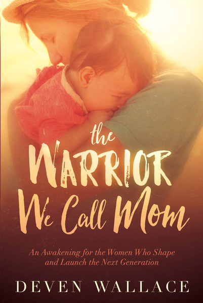 The Warrior We Call Mom: Activate the Passion for God in Your Kids