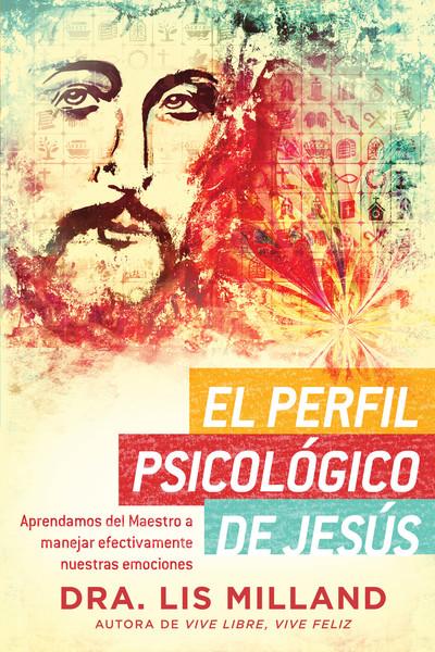 El perfil psicológico de Jesús: Aprendamos del Maestro a manejar efectivamente nuestras emociones