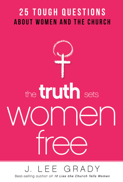 The Truth Sets Women Free: 25 Tough Questions About Women and the Church