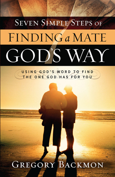 Seven Simple Steps of Finding a Mate God's Way: Using God's Word to Find the One God Has for You