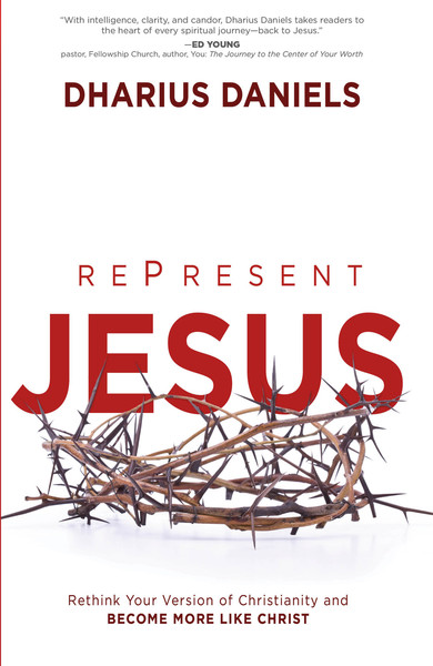 RePresent Jesus: Rethink Your Version of Christianity and Become More like Christ