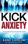 Kick Anxiety: Let Go of Anxiety and Live In the Peace of God