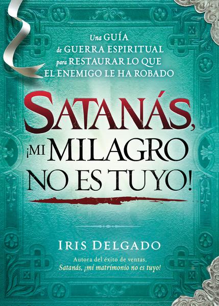 Satanás, ¡mi milagro no es tuyo!: Una guía de guerra espiritual para restaurar lo que el enemigo ha robado