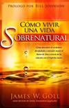 Cómo vivir una vida sobrenatural: Cómo descubrir el verdadero discipulado y entender mejor el reino de Dios a través de la relación con el Espíritu Santo