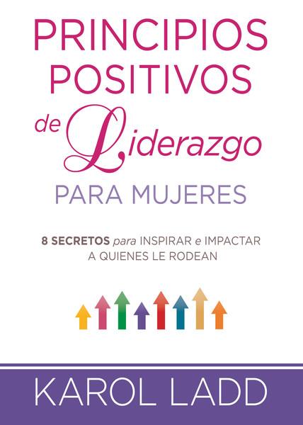 Principios positivos de liderazgo para mujeres: 8 secretos para inspirar e impactar a quienes le rodean