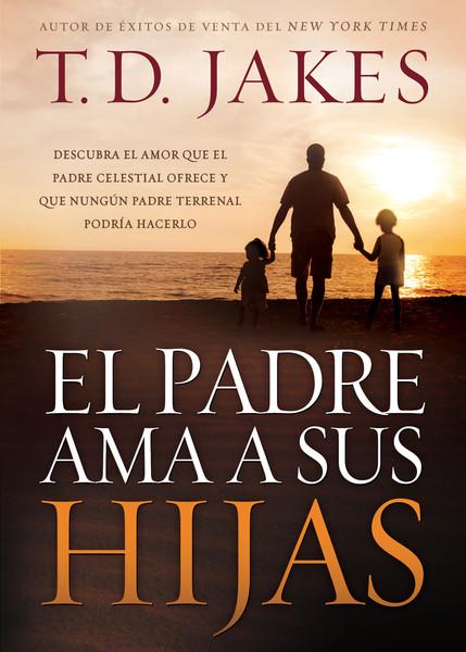 El padre ama a sus hijas: Descubra el amor que el Padre celestial ofrece y que ningún padre terrenal podría hacerlo