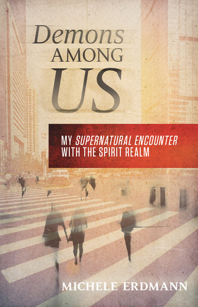 Demons Among Us: My Supernatural Encounter With the Spirit Realm
