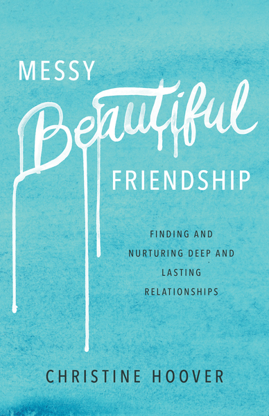 Messy Beautiful Friendship: Finding and Nurturing Deep and Lasting Relationships
