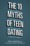 The 10 Myths of Teen Dating Truths Your Daughter Needs to Know to Date Smart, Avoid Disaster, and Protect Her Future
