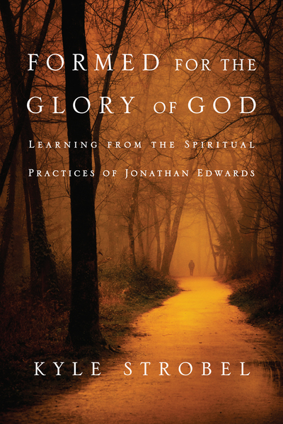 Formed for the Glory of God Learning from the Spiritual Practices of Jonathan Edwards