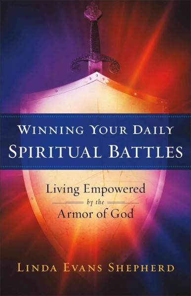 Winning Your Daily Spiritual Battles Living Empowered by the Armor of God