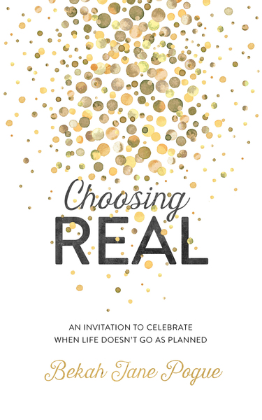 Choosing Real An Invitation to Celebrate When Life Doesn't Go as Planned