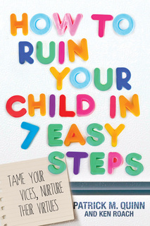 How to Ruin Your Child in 7 Easy Steps: Tame Your Vices, Nurture Their Virtues