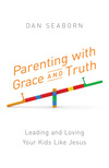 Parenting with Grace and Truth: Leading and Loving Your Kids Like Jesus