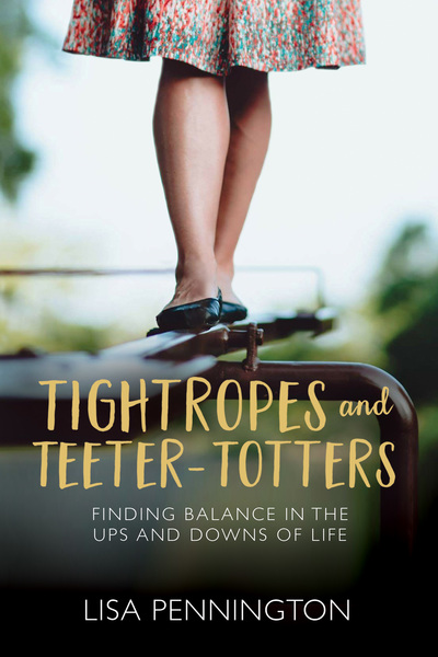 Tightropes and Teeter-Totters Finding Balance in the Ups and Downs of Life
