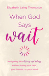 When God Says 'Wait': navigating life's detours and delays without losing your faith, your friends, or your mind