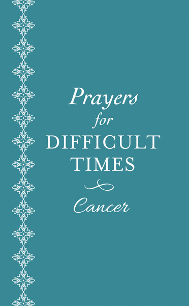 Prayers for Difficult Times: Cancer: When You Don't Know What to Pray