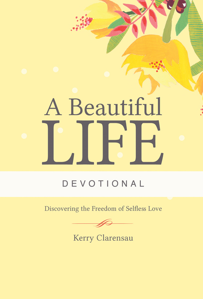 A Beautiful Life Devotional: Discovering the Freedom of Selfless Love