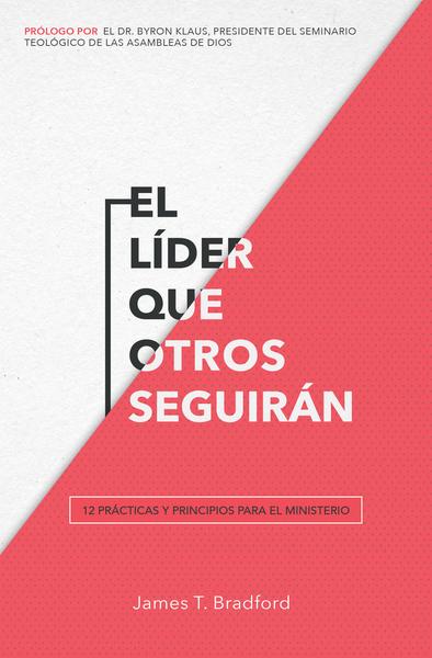 El líder que otros seguirán: 12 prácticas y principios para el ministerio