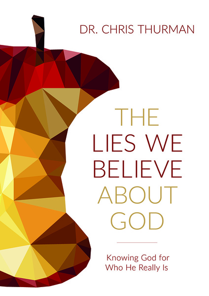 The Lies We Believe about God: Knowing God for Who He Really Is