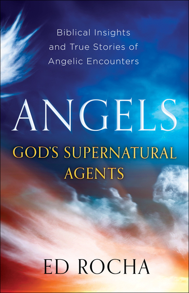 Angels-God's Supernatural Agents: Biblical Insights and True Stories of Angelic Encounters