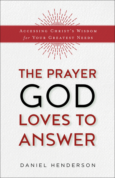 The Prayer God Loves to Answer: Accessing Christ's Wisdom for Your Greatest Needs