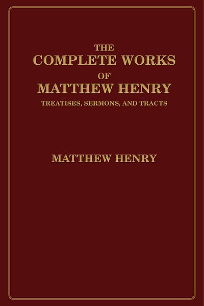 The Complete Works of Matthew Henry: Treatises, Sermons, and Tracts