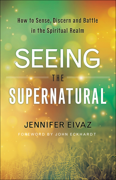 Seeing The Supernatural How To Sense Discern And Battle In The