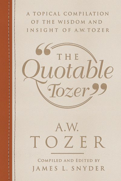 The Quotable Tozer: A Topical Compilation of the Wisdom and Insight of A.W. Tozer