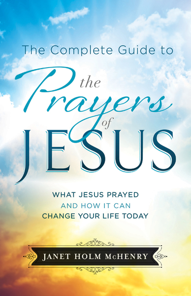 The Complete Guide to the Prayers of Jesus: What Jesus Prayed and How It Can Change Your Life Today