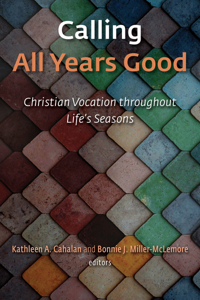 Calling All Years Good: Christian Vocation throughout Life's Seasons