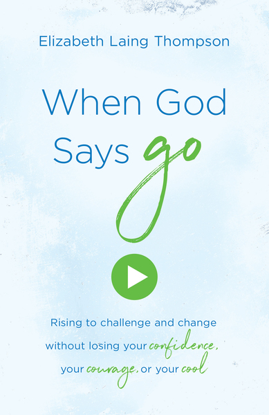 "When God Says ""Go"": Rising to Challenge and Change without Losing Your Confidence, Your Courage, or Your Cool"