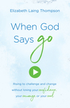 When God Says 'Go': Rising to Challenge and Change without Losing Your Confidence, Your Courage, or Your Cool