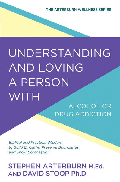 Understanding and Loving a Person with Alcohol or Drug Addiction: Biblical and Practical Wisdom to Build Empathy, Preserve Boundaries, and Show Compassion