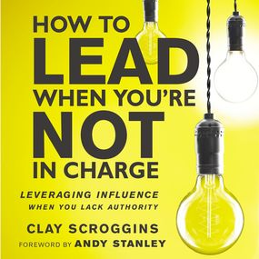 How to Lead When You're Not in Charge by Andy Stanley, Clay Scroggins and Ga...
