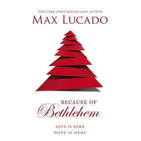 Because of Bethlehem by Max Lucado and Ben Holland...