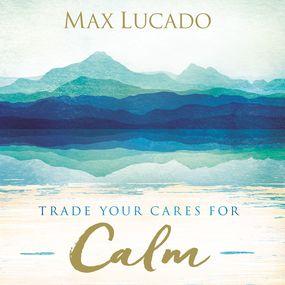 Trade Your Cares for Calm by Max Lucado and Ben Holland...