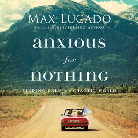 Anxious for Nothing by Max Lucado and Ben Holland...