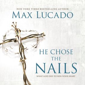 He Chose the Nails by Max Lucado and Ben Holland...