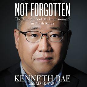 Not Forgotten by Mark Tabb, Kenneth Bae and Wayne Ca...