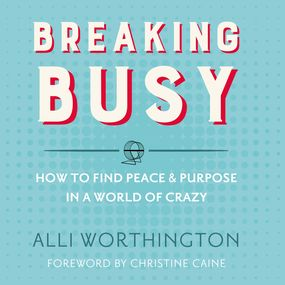 Breaking Busy by Alli Worthington, Christine Caine a...