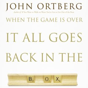 When the Game Is Over, It All Goes Back in the Box by John Ortberg...