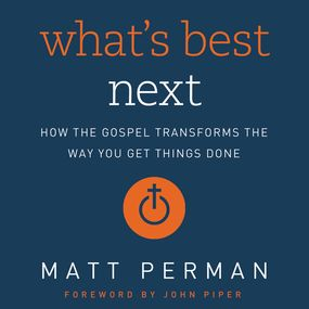 What's Best Next by John Piper, Matthew Aaron Perman an...