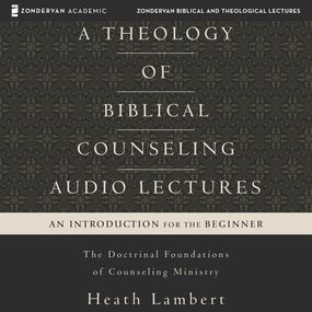 Theology of Biblical Counseling: Audio Lectures